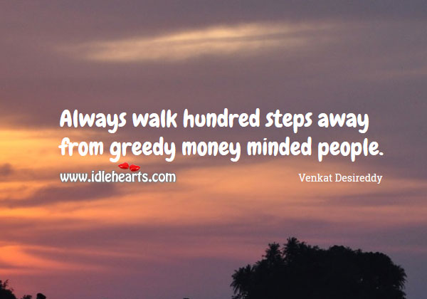 Walk hundred steps away from greedy money minded people. Image