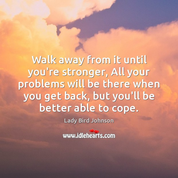 Walk away from it until you're stronger, All your problems will be Lady Bird Johnson Picture Quote