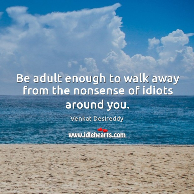 Walk away from the nonsense of idiots around you. Venkat Desireddy Picture Quote
