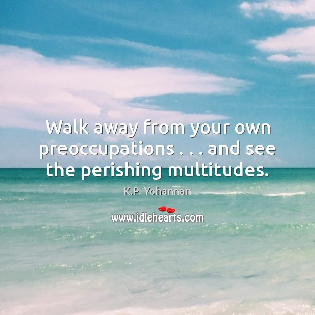 Walk away from your own preoccupations . . . and see the perishing multitudes. K.P. Yohannan Picture Quote