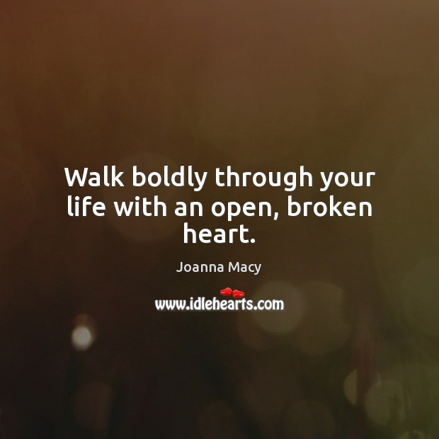 Walk boldly through your life with an open, broken heart. Image