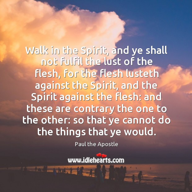 Walk in the Spirit, and ye shall not fulfil the lust of Paul the Apostle Picture Quote