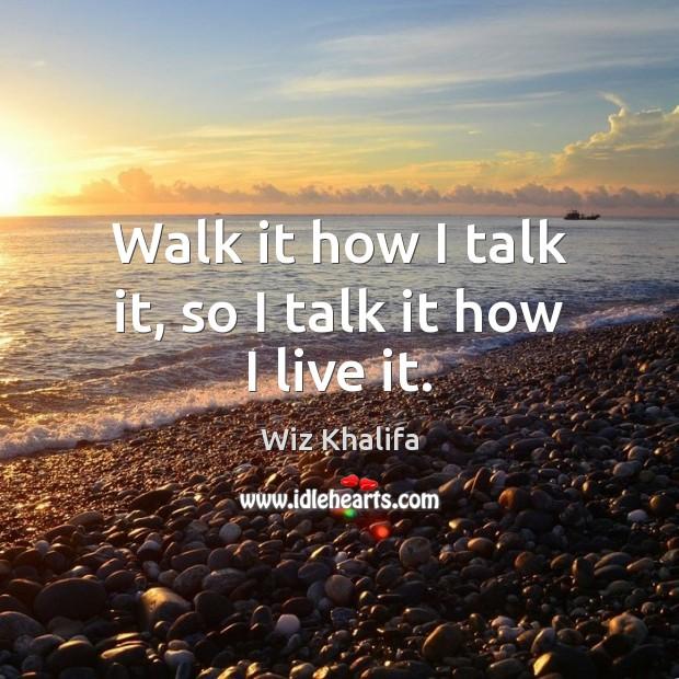Walk it how I talk it, so I talk it how I live it. Image