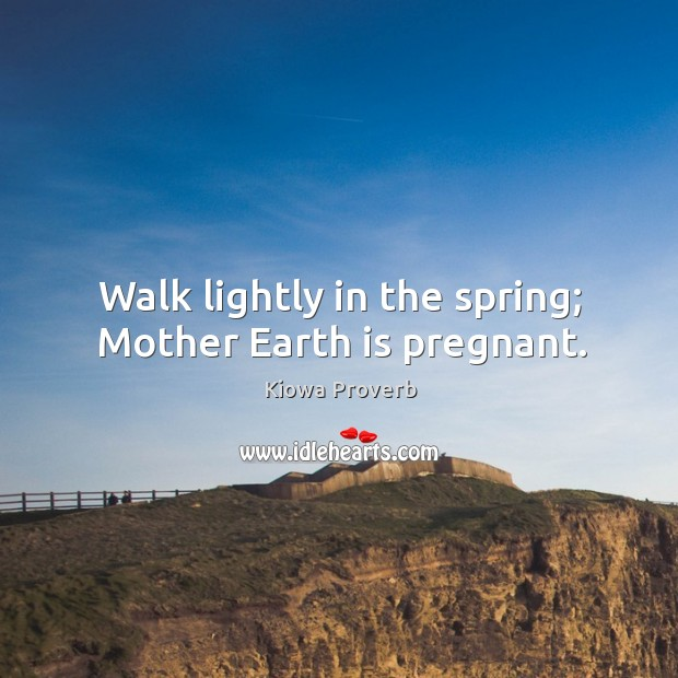 Walk lightly in the spring; mother earth is pregnant. Kiowa Proverbs Image