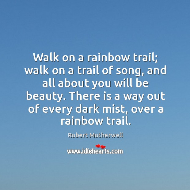 Walk on a rainbow trail; walk on a trail of song, and all about you will be beauty. Robert Motherwell Picture Quote