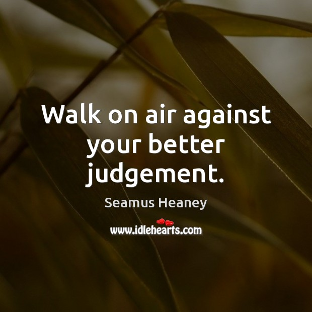 Walk on air against your better judgement. Seamus Heaney Picture Quote