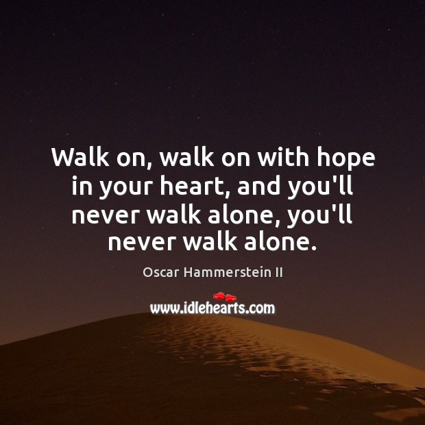Walk on, walk on with hope in your heart, and you'll never Oscar Hammerstein II Picture Quote
