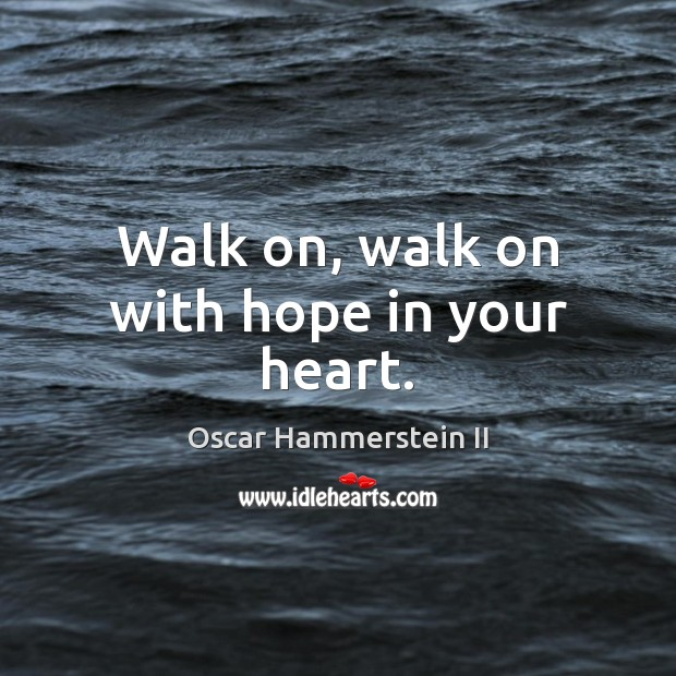 Walk on, walk on with hope in your heart. Oscar Hammerstein II Picture Quote