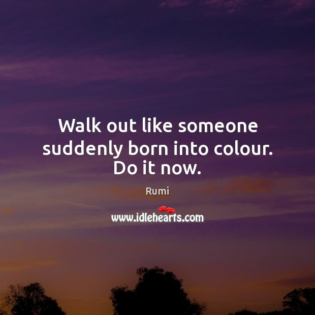 Walk out like someone suddenly born into colour. Do it now. Image