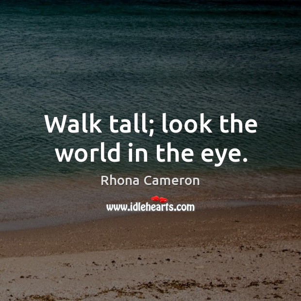 Walk tall; look the world in the eye. Image