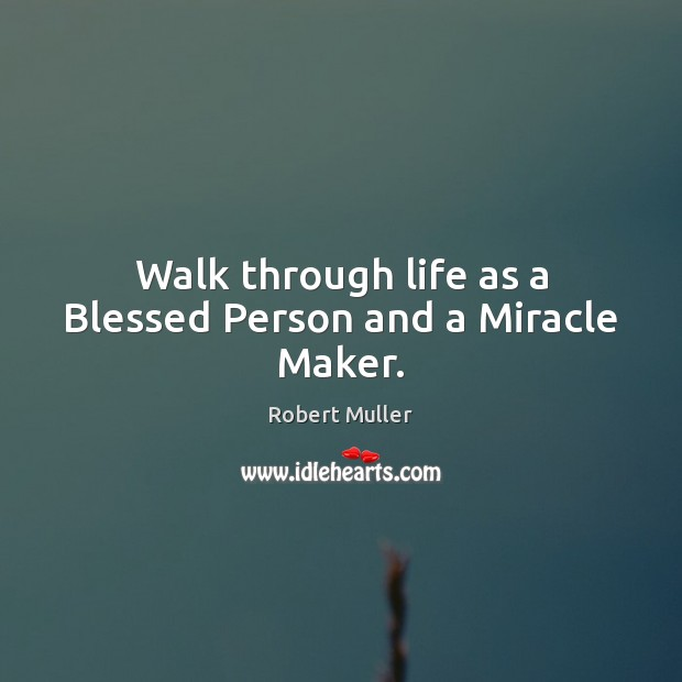Walk through life as a Blessed Person and a Miracle Maker. Robert Muller Picture Quote