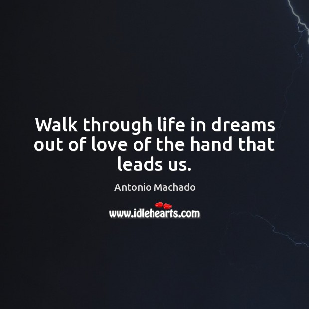 Walk through life in dreams out of love of the hand that leads us. Antonio Machado Picture Quote