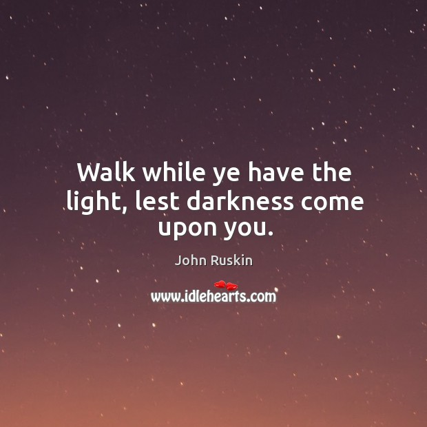 Image, Walk while ye have the light, lest darkness come upon you.
