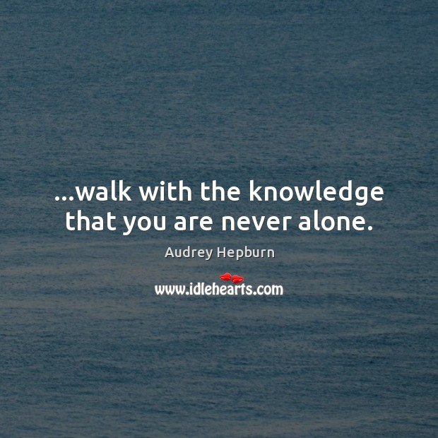 …walk with the knowledge that you are never alone. Image