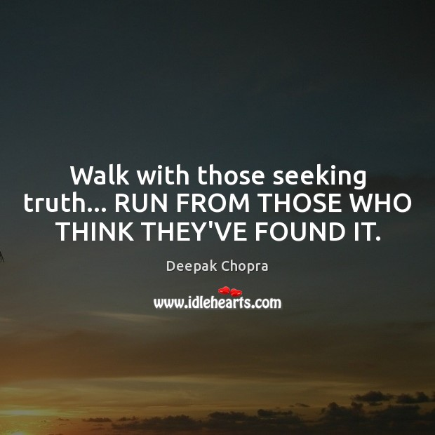 Walk with those seeking truth… RUN FROM THOSE WHO THINK THEY'VE FOUND IT. Image