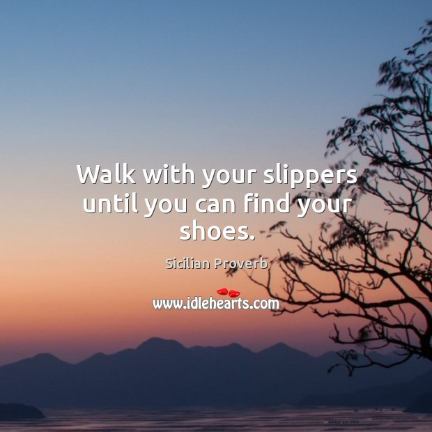 Image, Walk with your slippers until you can find your shoes.