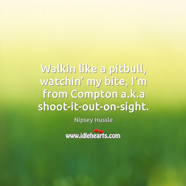 Walkin like a pitbull, watchin' my bite, I'm from compton a.k.a shoot-it-out-on-sight. Image