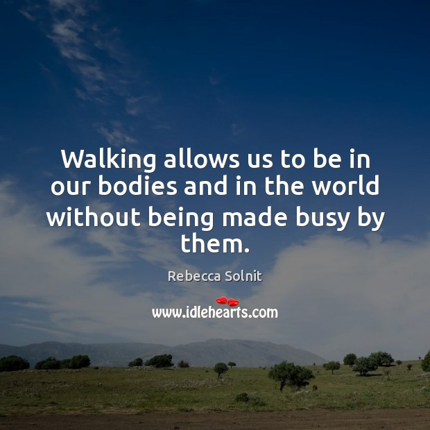 Walking allows us to be in our bodies and in the world without being made busy by them. Rebecca Solnit Picture Quote