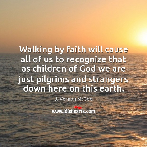 Walking by faith will cause all of us to recognize that as J. Vernon McGee Picture Quote