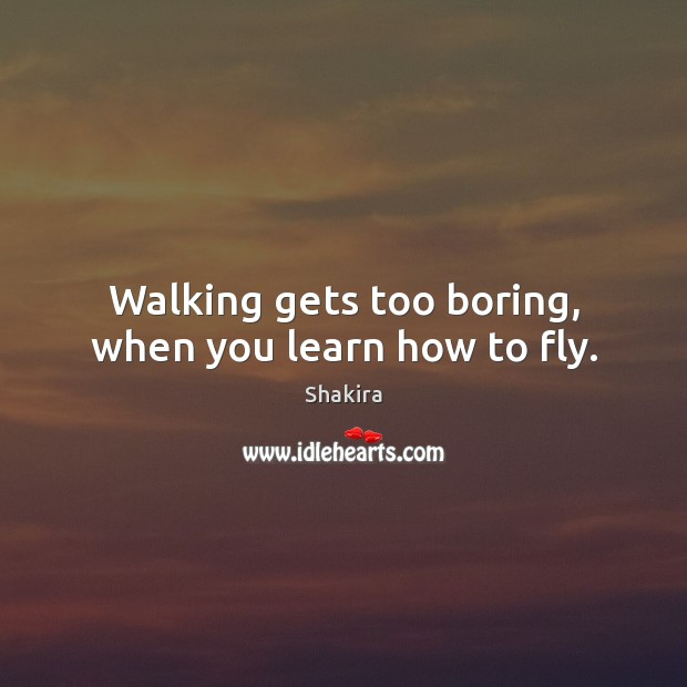 Shakira Picture Quote image saying: Walking gets too boring, when you learn how to fly.