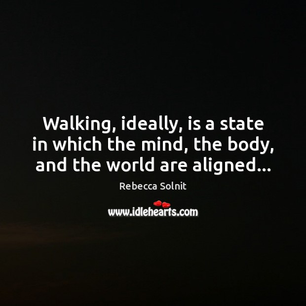 Walking, ideally, is a state in which the mind, the body, and the world are aligned… Rebecca Solnit Picture Quote