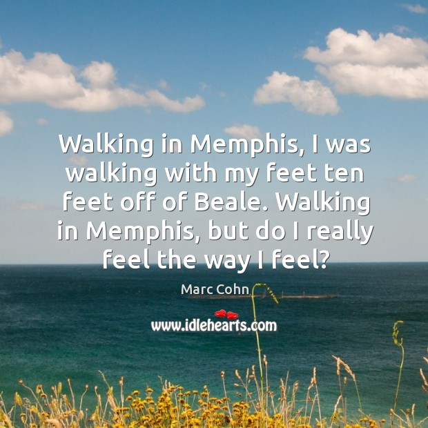Walking in Memphis, I was walking with my feet ten feet off Marc Cohn Picture Quote