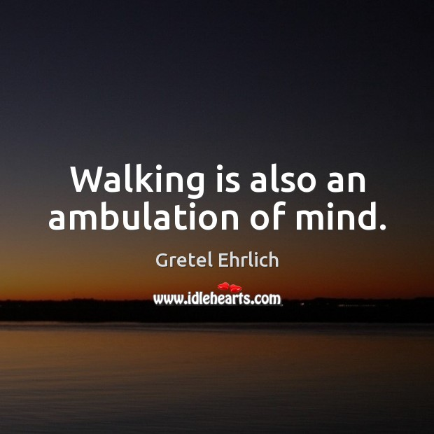 Walking is also an ambulation of mind. Gretel Ehrlich Picture Quote