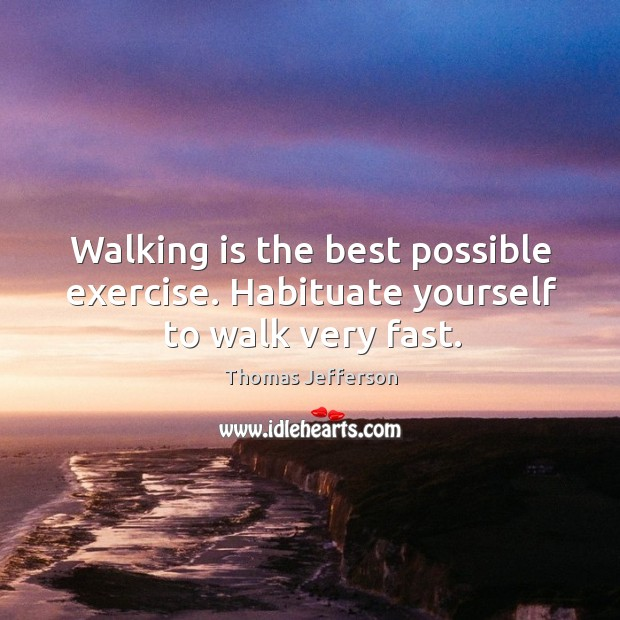 Walking is the best possible exercise. Habituate yourself to walk very fast. Image