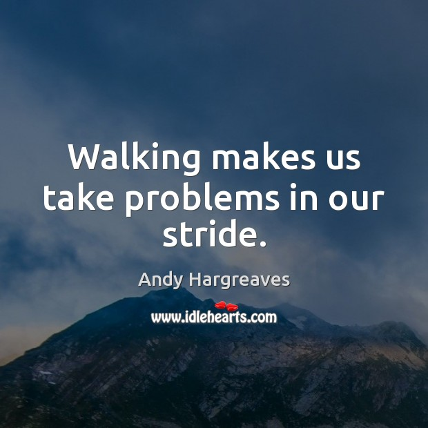 Walking makes us take problems in our stride. Image