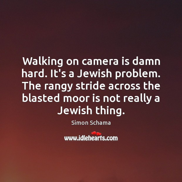 Walking on camera is damn hard. It's a Jewish problem. The rangy Simon Schama Picture Quote
