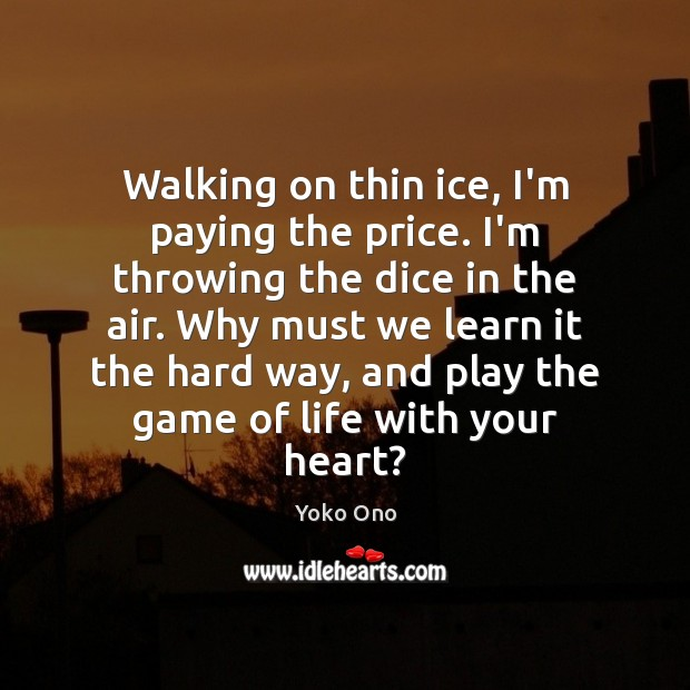 Walking on thin ice, I'm paying the price. I'm throwing the dice Yoko Ono Picture Quote