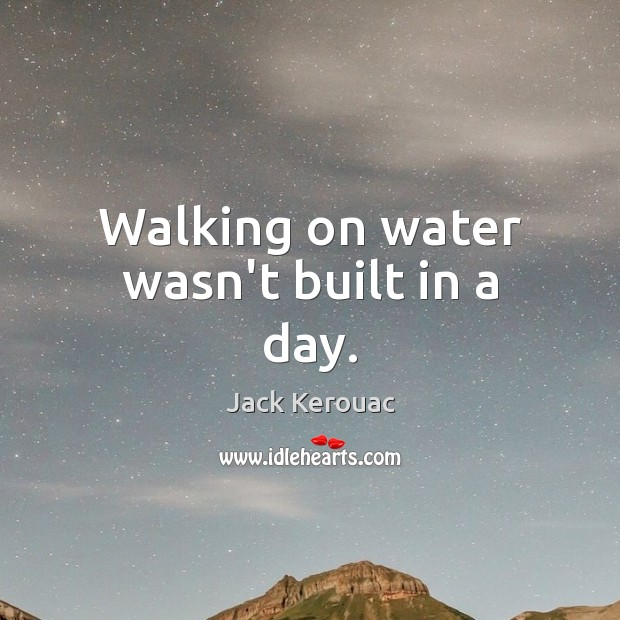 Walking on water wasn't built in a day. Image