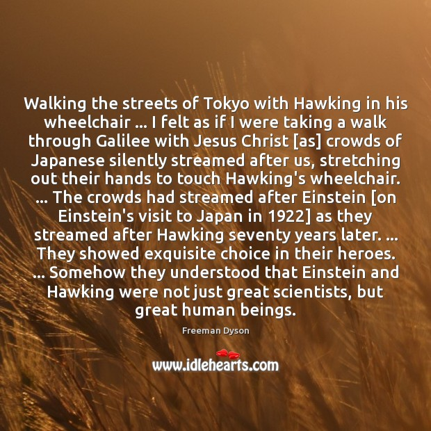 Walking the streets of Tokyo with Hawking in his wheelchair … I felt Freeman Dyson Picture Quote