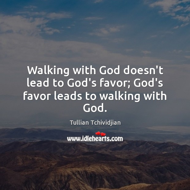 Walking with God doesn't lead to God's favor; God's favor leads to walking with God. Tullian Tchividjian Picture Quote