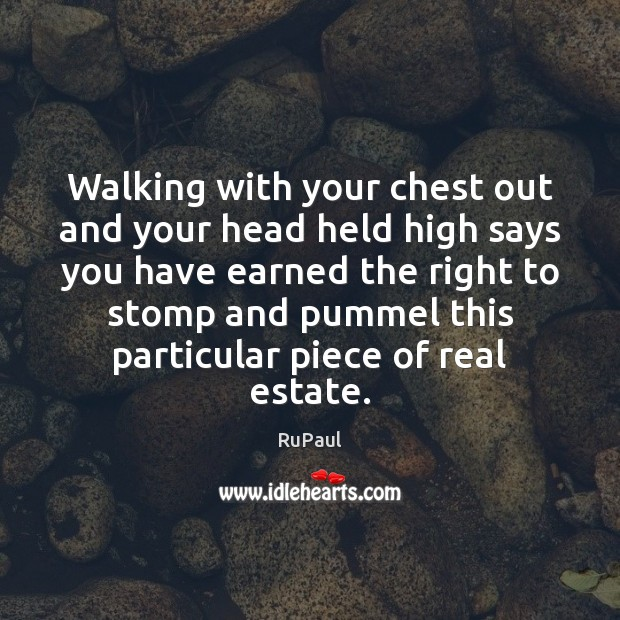 Walking with your chest out and your head held high says you Real Estate Quotes Image