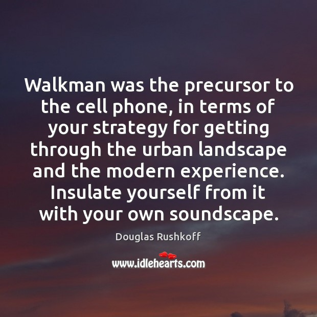 Image, Walkman was the precursor to the cell phone, in terms of your