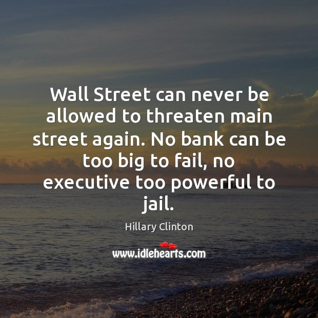 Image, Wall Street can never be allowed to threaten main street again. No