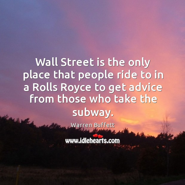 Image, Wall street is the only place that people ride to in a rolls royce to get advice from those who take the subway.