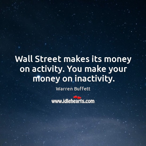 Image, Wall Street makes its money on activity. You make your money on inactivity.