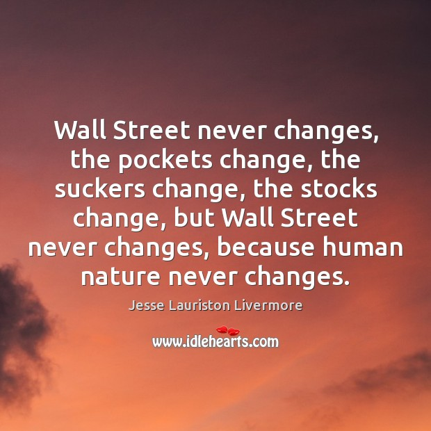 Wall Street never changes, the pockets change, the suckers change, the stocks Jesse Lauriston Livermore Picture Quote