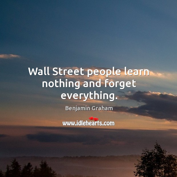 Wall street people learn nothing and forget everything. Benjamin Graham Picture Quote