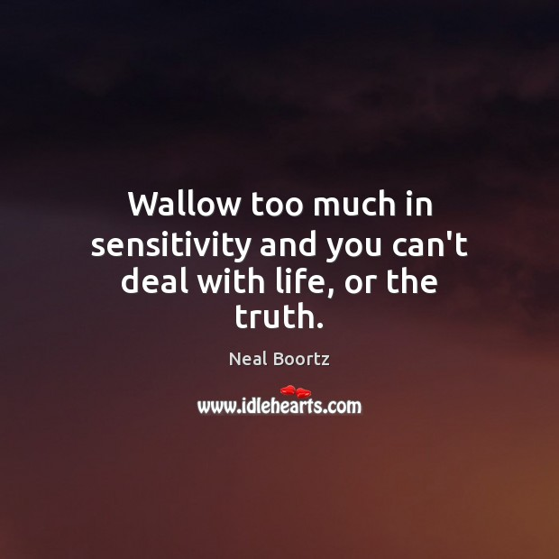 Wallow too much in sensitivity and you can't deal with life, or the truth. Image