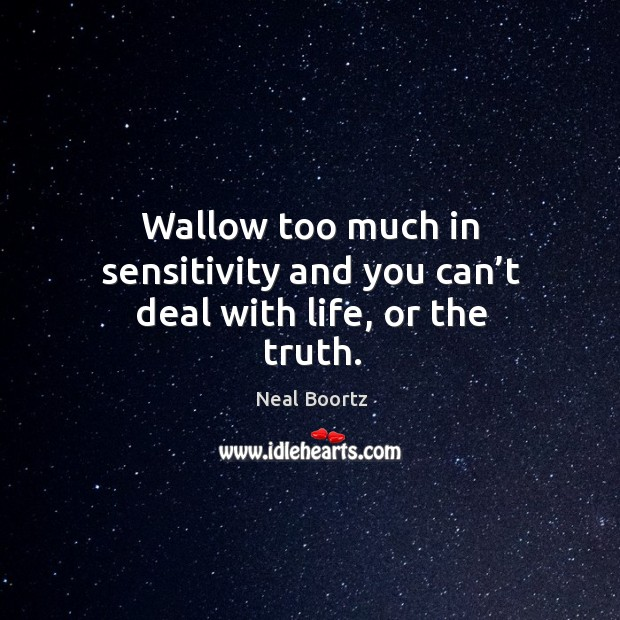 Wallow too much in sensitivity and you can't deal with life, or the truth. Neal Boortz Picture Quote