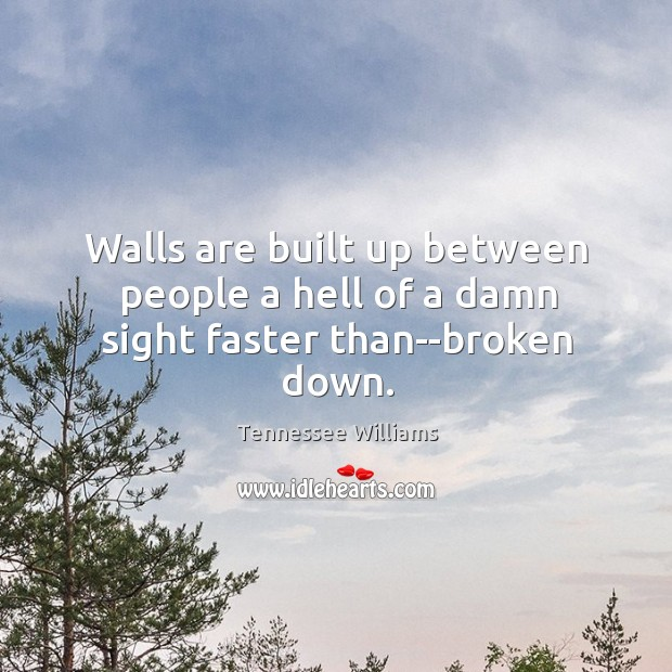 Walls are built up between people a hell of a damn sight faster than–broken down. Image