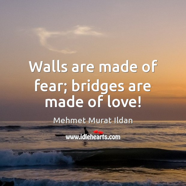 Image, Walls are made of fear; bridges are made of love!