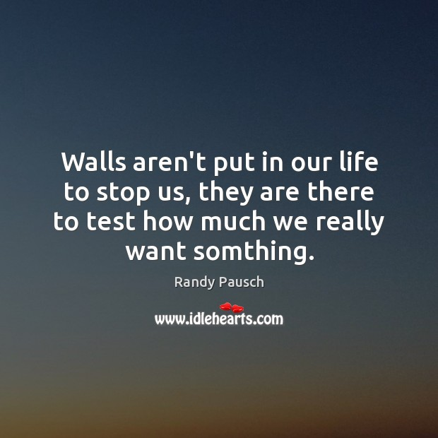Walls aren't put in our life to stop us, they are there Randy Pausch Picture Quote