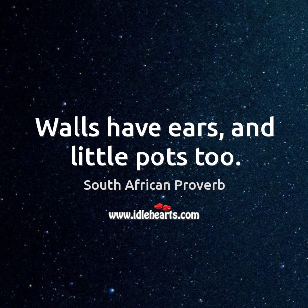 Walls have ears, and little pots too. South African Proverbs Image