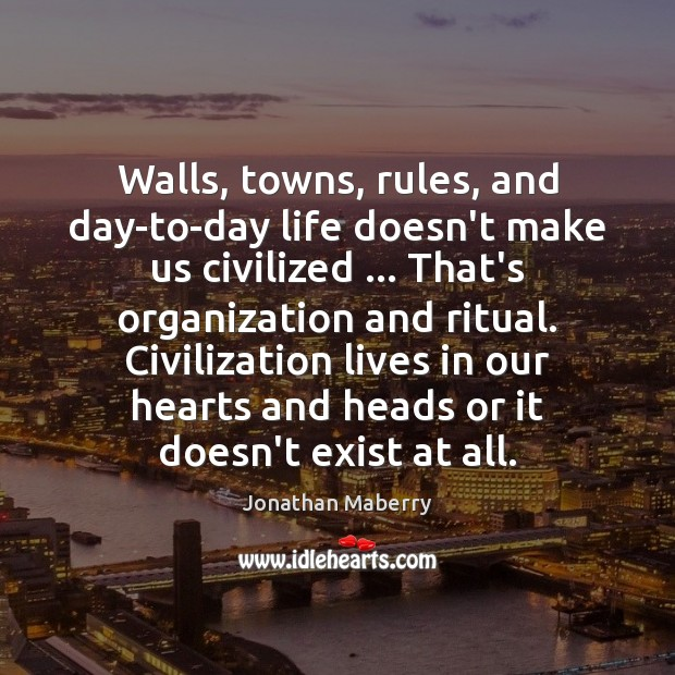 Walls, towns, rules, and day-to-day life doesn't make us civilized … That's organization Image