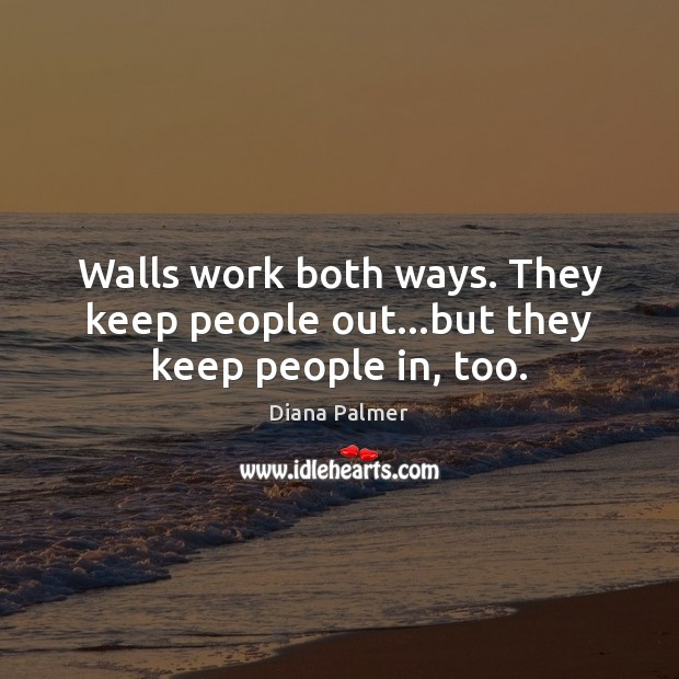 Image, Walls work both ways. They keep people out…but they keep people in, too.