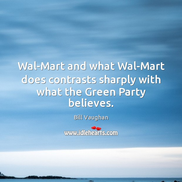 Wal-Mart and what Wal-Mart does contrasts sharply with what the Green Party believes. Image